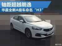 """华晨全新A级车命名""""H3"""" 轴距超越朗逸"""